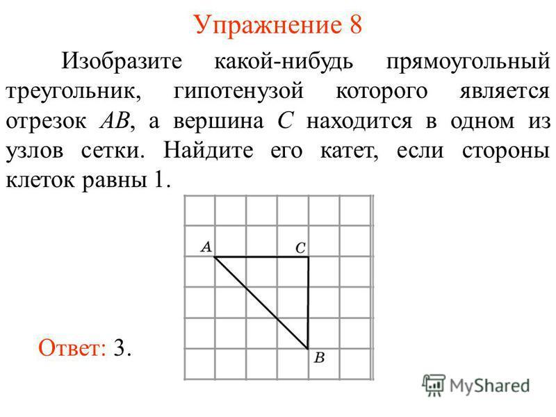 Упражнение 8 Изобразите какой-нибудь прямоугольный треугольник, гипотенузой которого является отрезок AB, а вершина C находится в одном из узлов сетки. Найдите его катет, если стороны клеток равны 1. Ответ: 3.