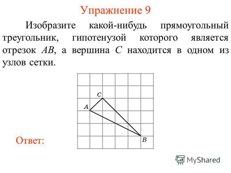 Упражнение 9 Изобразите какой-нибудь прямоугольный треугольник, гипотенузой которого является отрезок AB, а вершина C находится в одном из узлов сетки. Ответ: