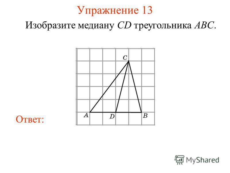 Упражнение 13 Изобразите медиану CD треугольника ABC. Ответ: