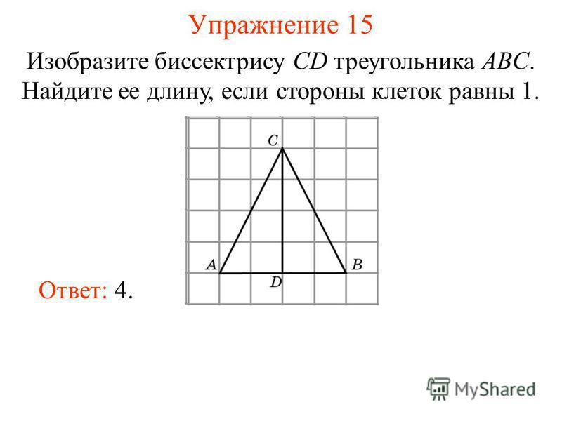 Упражнение 15 Изобразите биссектрису CD треугольника ABC. Найдите ее длину, если стороны клеток равны 1. Ответ: 4.
