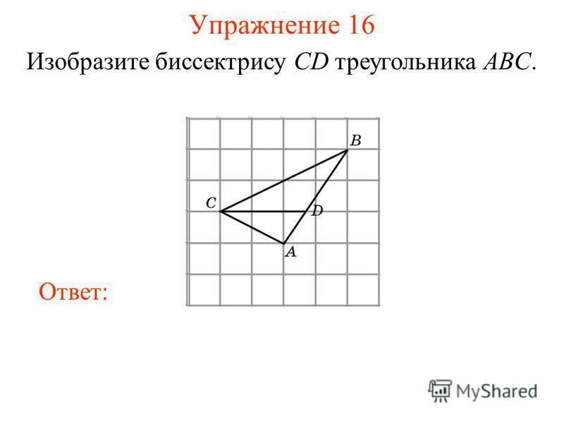 Упражнение 16 Изобразите биссектрису CD треугольника ABC. Ответ: