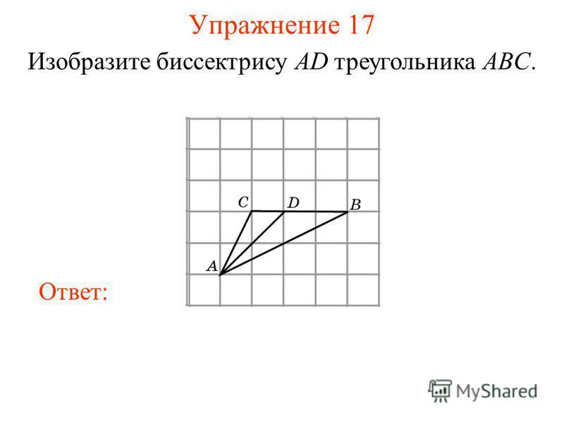 Упражнение 17 Изобразите биссектрису AD треугольника ABC. Ответ: