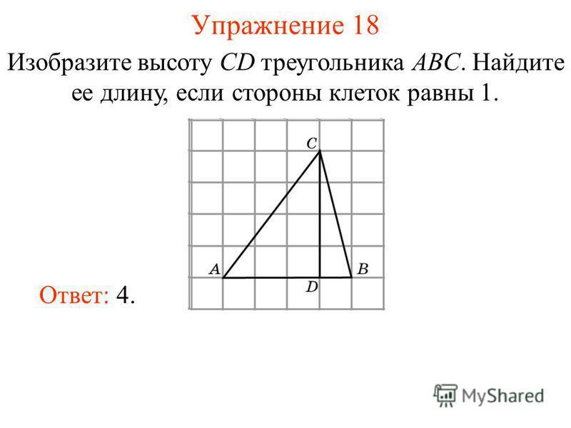Упражнение 18 Изобразите высоту CD треугольника ABC. Найдите ее длину, если стороны клеток равны 1. Ответ: 4.
