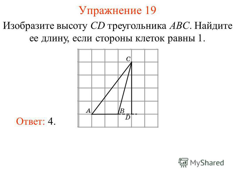 Упражнение 19 Изобразите высоту CD треугольника ABC. Найдите ее длину, если стороны клеток равны 1. Ответ: 4.