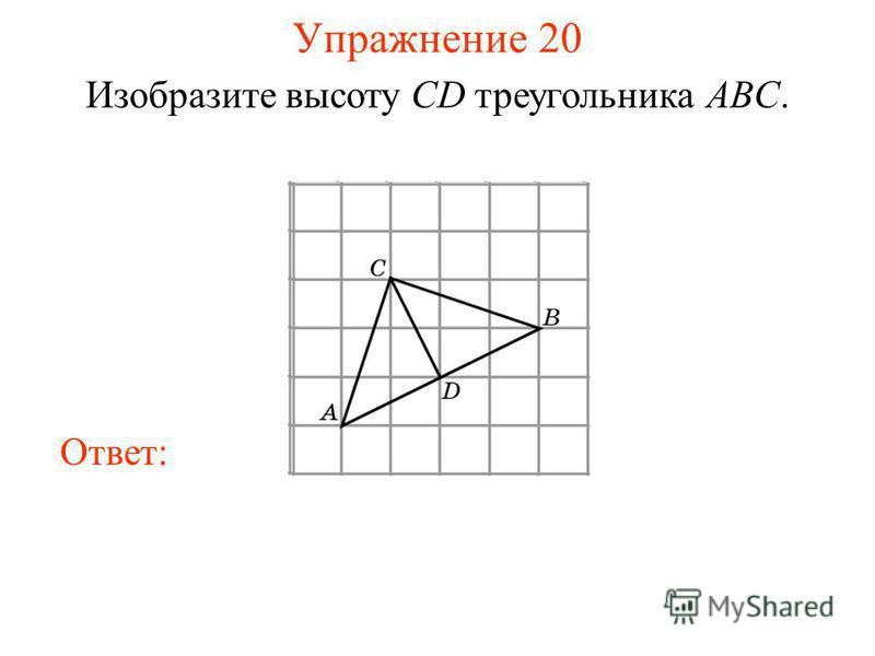 Упражнение 20 Изобразите высоту CD треугольника ABC. Ответ: