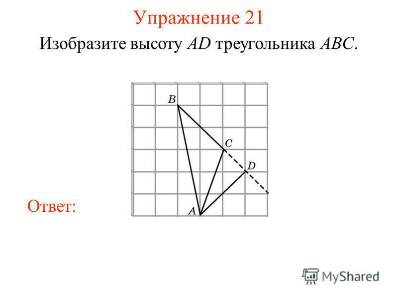 Упражнение 21 Изобразите высоту AD треугольника ABC. Ответ: