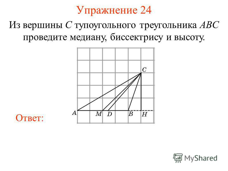 Упражнение 24 Из вершины C тупоугольного треугольника ABC проведите медиану, биссектрису и высоту. Ответ:
