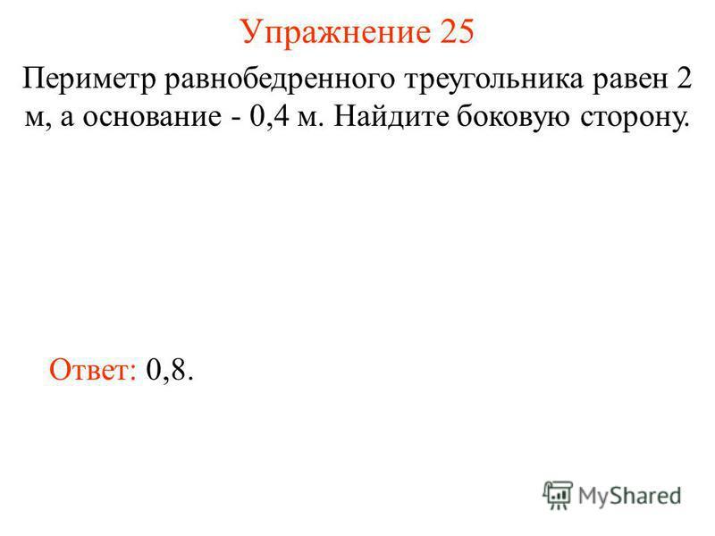 Упражнение 25 Периметр равнобедренного треугольника равен 2 м, а основание - 0,4 м. Найдите боковую сторону. Ответ: 0,8.