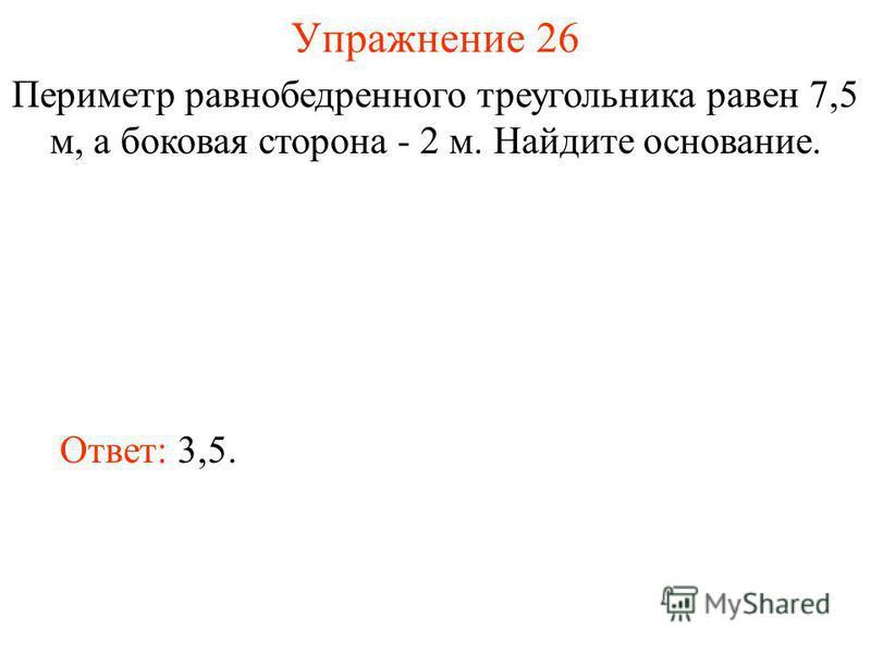 Упражнение 26 Периметр равнобедренного треугольника равен 7,5 м, а боковая сторона - 2 м. Найдите основание. Ответ: 3,5.
