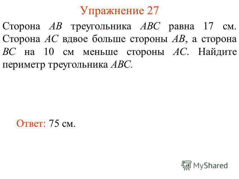 Упражнение 27 Сторона АВ треугольника АВС равна 17 см. Сторона АС вдвое больше стороны АВ, а сторона ВС на 10 см меньше стороны АС. Найдите периметр треугольника АВС. Ответ: 75 см.