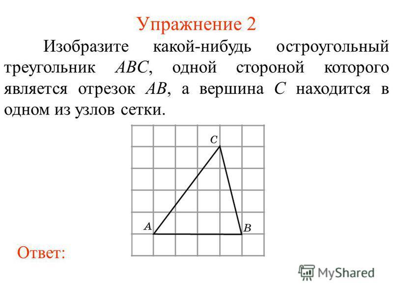 Упражнение 2 Изобразите какой-нибудь остроугольный треугольник ABC, одной стороной которого является отрезок AB, а вершина C находится в одном из узлов сетки. Ответ: