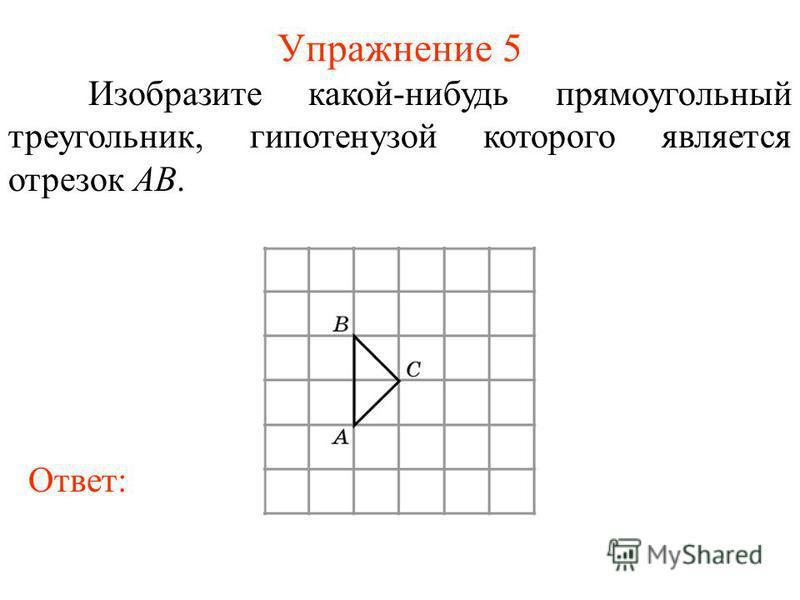 Упражнение 5 Изобразите какой-нибудь прямоугольный треугольник, гипотенузой которого является отрезок AB. Ответ: