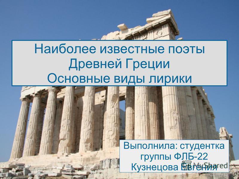 Наиболее известные поэты Древней Греции Основные виды лирики Выполнила: студентка группы ФЛБ-22 Кузнецова Евгения