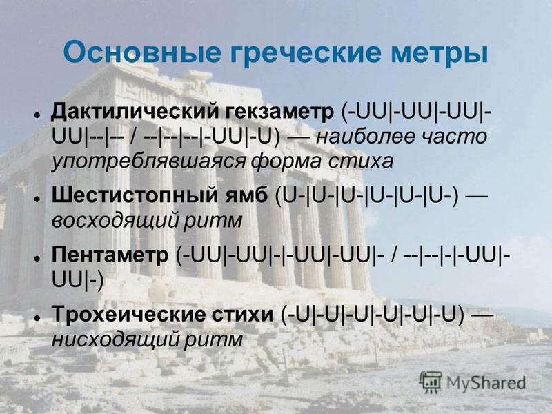 Основные греческие метры Дактилический гекзаметр (-UU|-UU|-UU|- UU|--|-- / --|--|--|-UU|-U) наиболее часто употреблявшаяся форма стиха Шестистопный ямб (U-|U-|U-|U-|U-|U-) восходящий ритм Пентаметр (-UU|-UU|-|-UU|-UU|- / --|--|-|-UU|- UU|-) Трохеичес