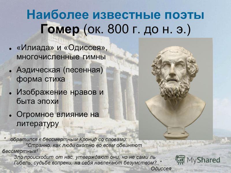 Наиболее известные поэты Гомер (ок. 800 г. до н. э.) «Илиада» и «Одиссея», многочисленные гимны Аэдическая (песенная) форма стиха Изображение нравов и быта эпохи Огромное влияние на литературу