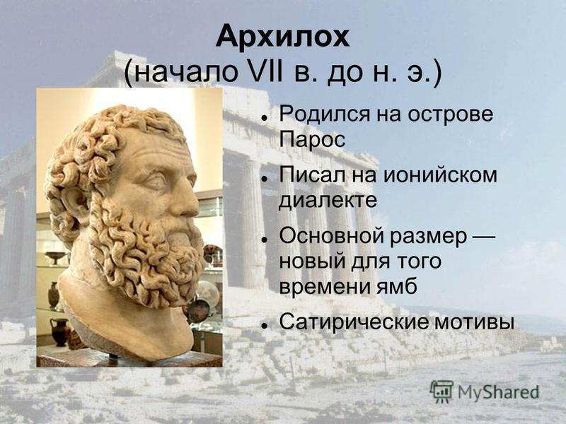 Архилох (начало VII в. до н. э.) Родился на острове Парос Писал на ионийском диалекте Основной размер новый для того времени ямб Сатирические мотивы