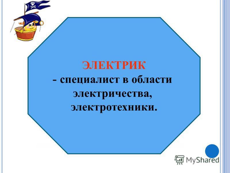 ЭЛЕКТРИК - специалист в области электричества, электротехники.