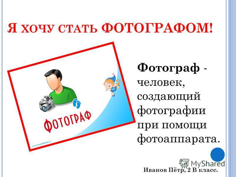 Я ХОЧУ СТАТЬ ФОТОГРАФОМ! Фотограф - человек, создающий фотографии при помощи фотоаппарата. Иванов Пётр, 2 В класс.