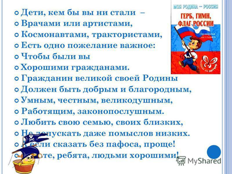 Дети, кем бы вы ни стали – Врачами или артистами, Космонавтами, трактористами, Есть одно пожелание важное: Чтобы были вы Хорошими гражданами. Гражданин великой своей Родины Должен быть добрым и благородным, Умным, честным, великодушным, Работящим, за