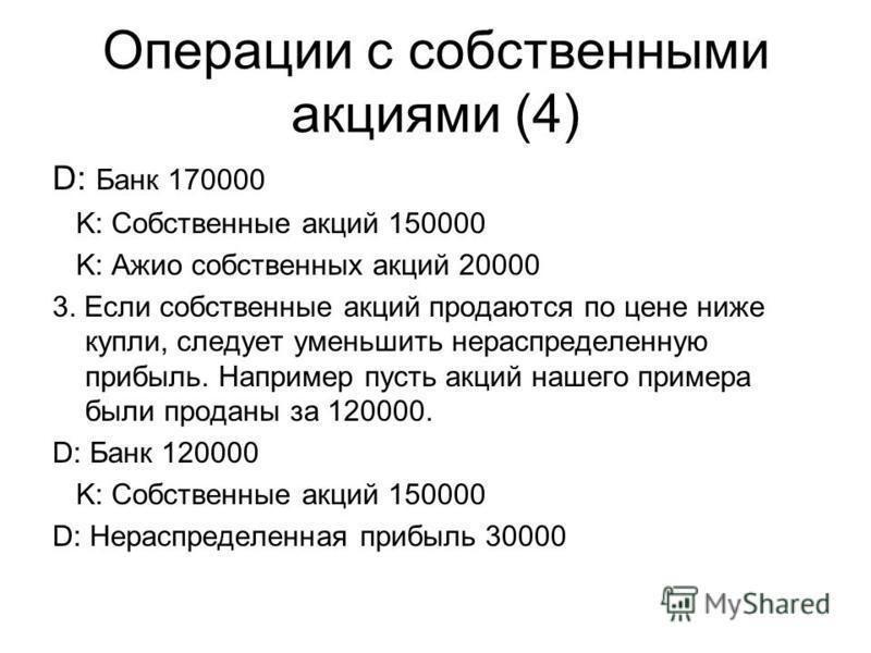 Операции с собственными акциями (4) D: Банк 170000 K: Собственные акций 150000 K: Ажио собственных акций 20000 3. Если собственные акций продаются по цене ниже купли, следует уменьшить нераспределенную прибыль. Например пусть акций нашего примера был