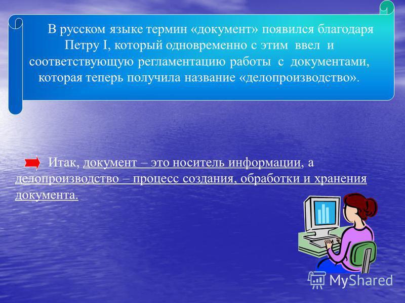 В русском языке термин «документ» появился благодаря Петру I, который одновременно с этим ввел и соответствующую регламентацию работы с документами, которая теперь получила название «делопроизводство». Итак, документ – это носитель информации, а дело