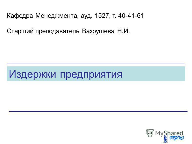 Издержки предприятия Кафедра Менеджмента, ауд. 1527, т. 40-41-61 Старший преподаватель Вахрушева Н.И.