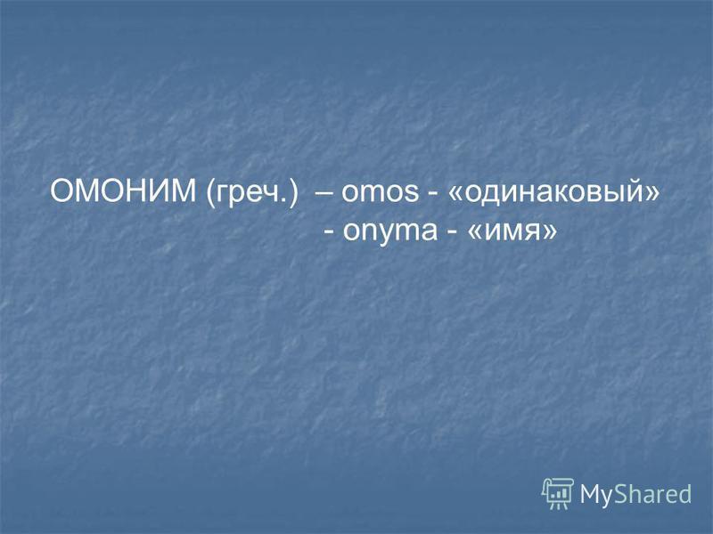 ОМОНИМ (греч.) – omos - «одинаковый» - onyma - «имя»