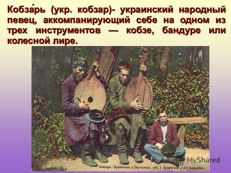 Кобза́рь (укр. кобзарь)- украинский народный певец, аккомпанирующий себе на одном из трех инструментов кобзе, бандуре или колесной лире.