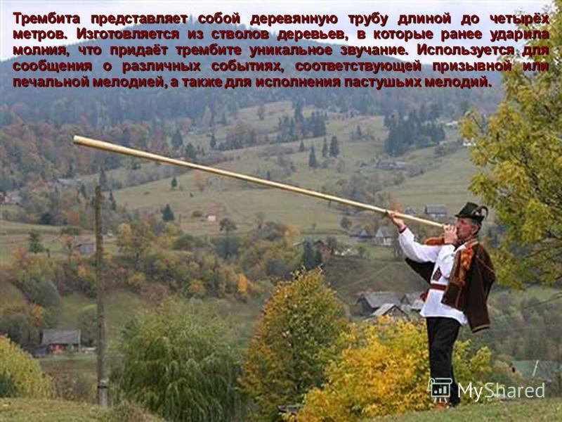 Трембита представляет собой деревянную трубу длиной до четырёх метров. Изготовляется из стволов деревьев, в которые ранее ударила молния, что придаёт трембите уникальное звучание. Используется для сообщения о различных событиях, соответствующей призы