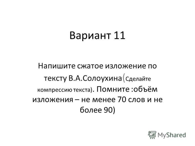 Вариант 11 Напишите сжатое изложение по тексту В.А.Солоухина ( Сделайте компрессию текста). Помните :объём изложения – не менее 70 слов и не более 90)