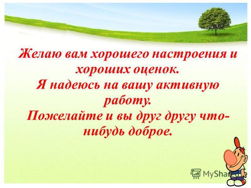 Желаю вам хорошего настроения и хороших оценок. Я надеюсь на вашу активную работу. Пожелайте и вы друг другу что- нибудь доброе.