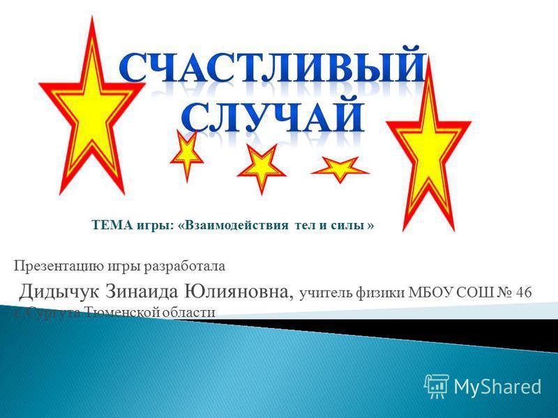 Презентацию игры разработала Дидычук Зинаида Юлияновна, учитель физики МБОУ СОШ 46 г. Сургута Тюменской области ТЕМА игры: «Взаимодействия тел и силы »