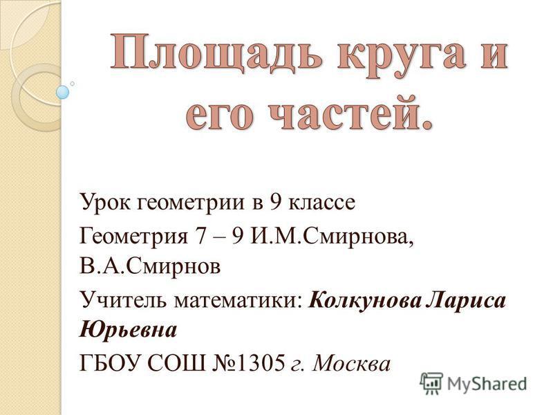 Урок геометрии в 9 классе Геометрия 7 – 9 И.М.Смирнова, В.А.Смирнов Учитель математики: Колкунова Лариса Юрьевна ГБОУ СОШ 1305 г. Москва