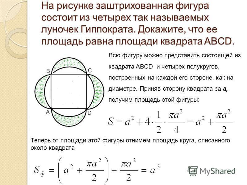 На рисунке заштрихованная фигура состоит из четырех так называемых луночек Гиппократа. Докажите, что ее площадь равна площади квадрата ABCD. Всю фигуру можно представить состоящей из квадрата ABCD и четырех полукругов, построенных на каждой его сторо