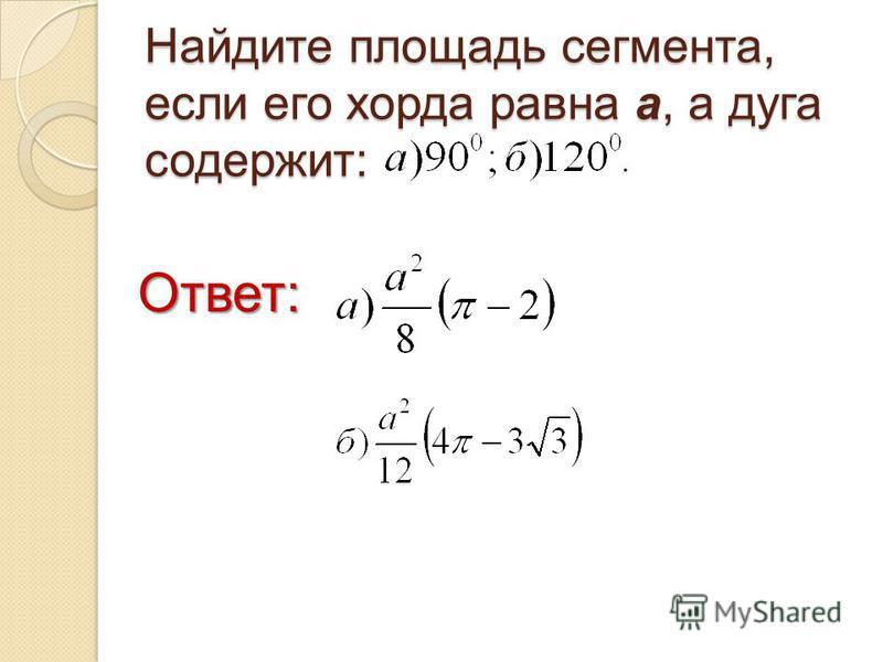 Найдите площадь сегмента, если его хорда равна а, а дуга содержит: Ответ: