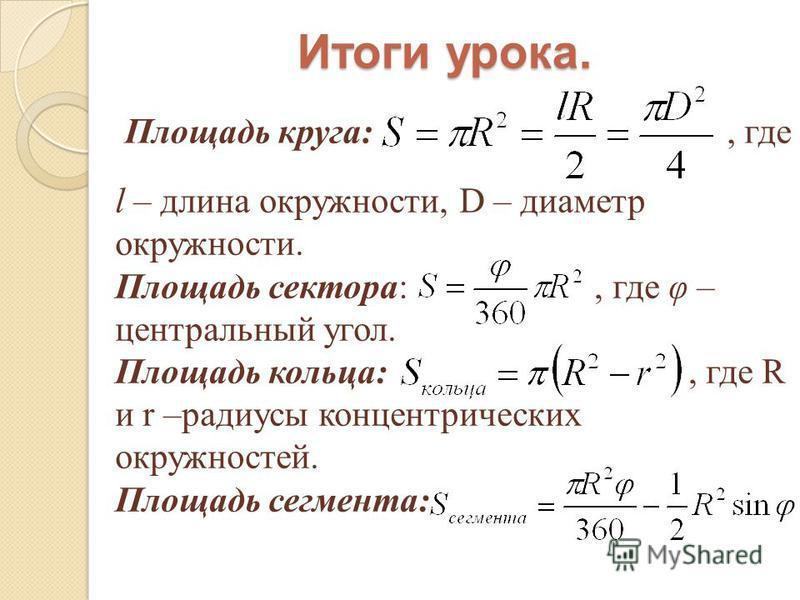 Итоги урока. Площадь круга:, где l – длина окружности, D – диаметр окружности. Площадь сектора:, где φ – центральный угол. Площадь кольца:, где R и r –радиусы концентрических окружностей. Площадь сегмента: