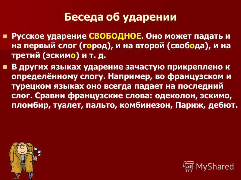 Беседа об ударении Русское ударение СВОБОДНОЕ. Оно может падать и на первый слог (город), и на второй (свобода), и на третий (эскимо) и т. д. В других языках ударение зачастую прикреплено к определённому слогу. Например, во французском и турецком язы