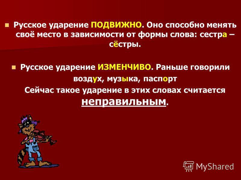 Русское ударение ПОДВИЖНО. Оно способно менять своё место в зависимости от формы слова: сестра – сёстры. Русское ударение ИЗМЕНЧИВО. Раньше говорили воздух, музыка, паспорт Сейчас такое ударение в этих словах считается неправильным.