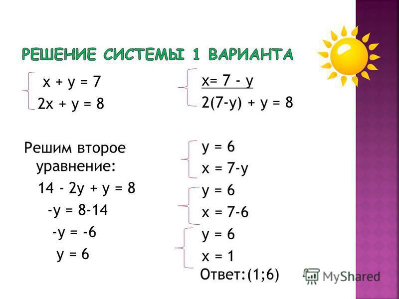 х + у = 7 2 х + у = 8 Решим второе уравнение: 14 - 2 у + у = 8 -у = 8-14 -у = -6 у = 6 х= 7 - у 2(7-у) + у = 8 у = 6 х = 7-у у = 6 х = 7-6 у = 6 х = 1 Ответ:(1;6)