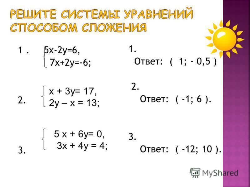 1. 5 х-2 у=6, 7 х+2 у=-6; 2. 3. 1. Ответ: ( 1; - 0,5 ) 2. Ответ: ( -1; 6 ). 3. Ответ: ( -12; 10 ). х + 3 у= 17, 2 у – х = 13; 5 х + 6 у= 0, 3 х + 4 у = 4;
