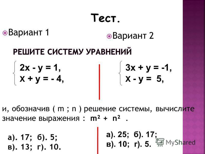 Вариант 1 Вариант 2 Тест. 2 х - у = 1, Х + у = - 4, 3 х + у = -1, Х - у = 5, и, обозначив ( m ; n ) решение системы, вычислите значение выражения : m² + n². а). 17; б). 5; в). 13; г). 10. а). 25; б). 17; в). 10; г). 5.