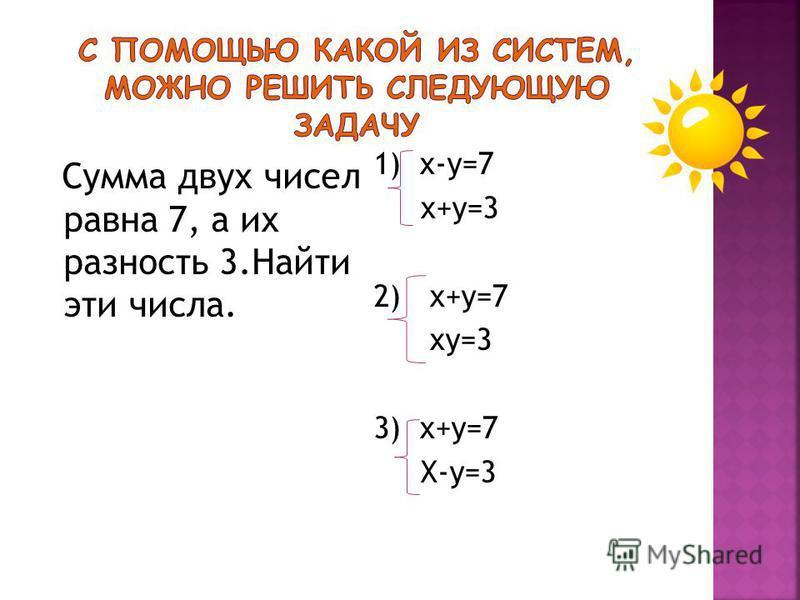 Сумма двух чисел равна 7, а их разность 3. Найти эти числа. 1) х-у=7 х+у=3 2) х+у=7 ху=3 3) х+у=7 Х-у=3