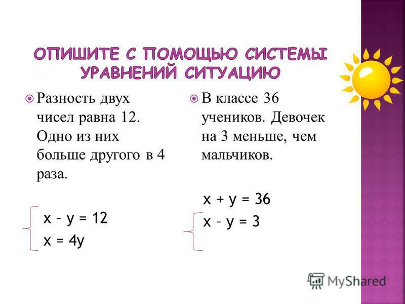 Разность двух чисел равна 12. Одно из них больше другого в 4 раза. х – у = 12 х = 4 у В классе 36 учеников. Девочек на 3 меньше, чем мальчиков. х + у = 36 х – у = 3