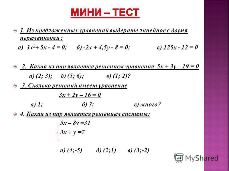 1. Из предложенных уравнений выберите линейное с двумя переменными : а) 3 х 2 + 5x - 4 = 0; б) -2x + 4,5y - 8 = 0; в) 125x - 12 = 0 2. Какая из пар является решением уравнения 5 х + 3 у – 19 = 0 а) (2; 3); б) (5; 6); в) (1; 2)? 3. Сколько решений име