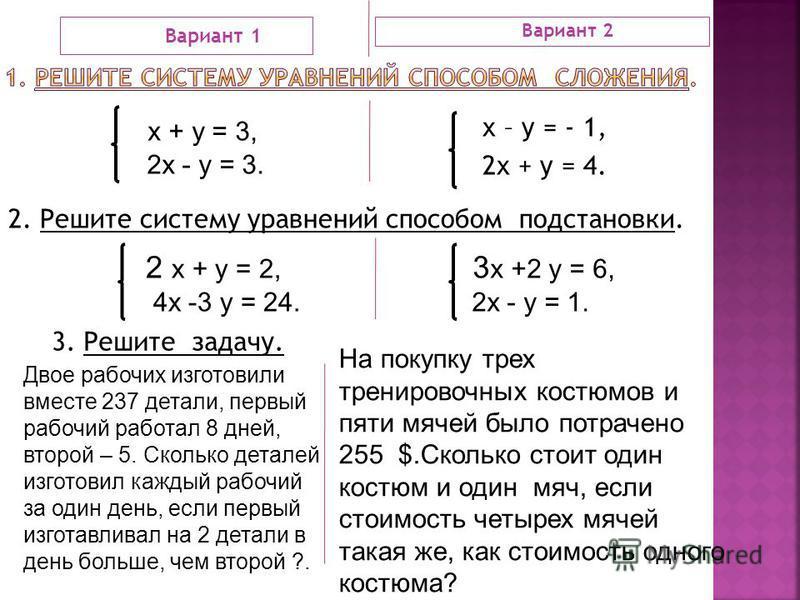 Вариант 1 Вариант 2 х – у = - 1, 2 х + у = 4. х + у = 3, 2 х - у = 3. 2. Решите систему уравнений способом подстановки. 2 х + у = 2, 4 х -3 у = 24. 3 х +2 у = 6, 2 х - у = 1. 3. Решите задачу. Двое рабочих изготовили вместе 237 детали, первый рабочий