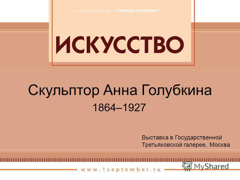 Скульптор Анна Голубкина Выставка в Государственной Третьяковской галерее, Москва 1864–1927