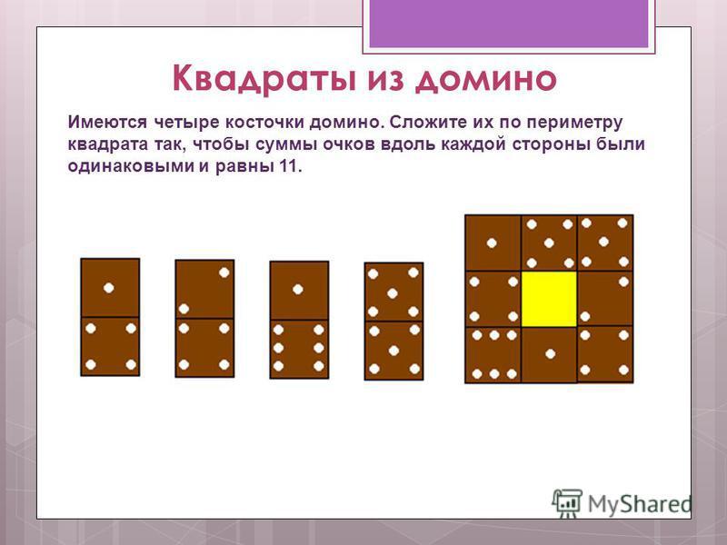 Квадраты из домино Имеются четыре косточки домино. Сложите их по периметру квадрата так, чтобы суммы очков вдоль каждой стороны были одинаковыми и равны 11.
