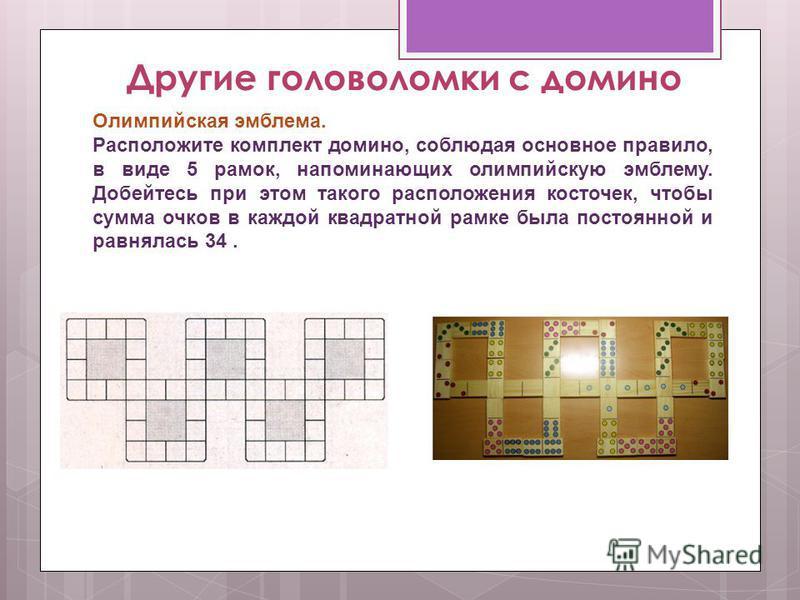 Другие головоломки с домино Олимпийская эмблема. Расположите комплект домино, соблюдая основное правило, в виде 5 рамок, напоминающих олимпийскую эмблему. Добейтесь при этом такого расположения косточек, чтобы сумма очков в каждой квадратной рамке бы