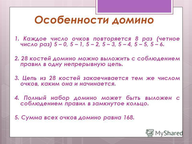 Особенности домино 1. Каждое число очков повторяется 8 раз (четное число раз) 5 – 0, 5 – 1, 5 – 2, 5 – 3, 5 – 4, 5 – 5, 5 – 6. 2. 28 костей домино можно выложить с соблюдением правил в одну непрерывную цепь. 3. Цепь из 28 костей заканчивается тем же