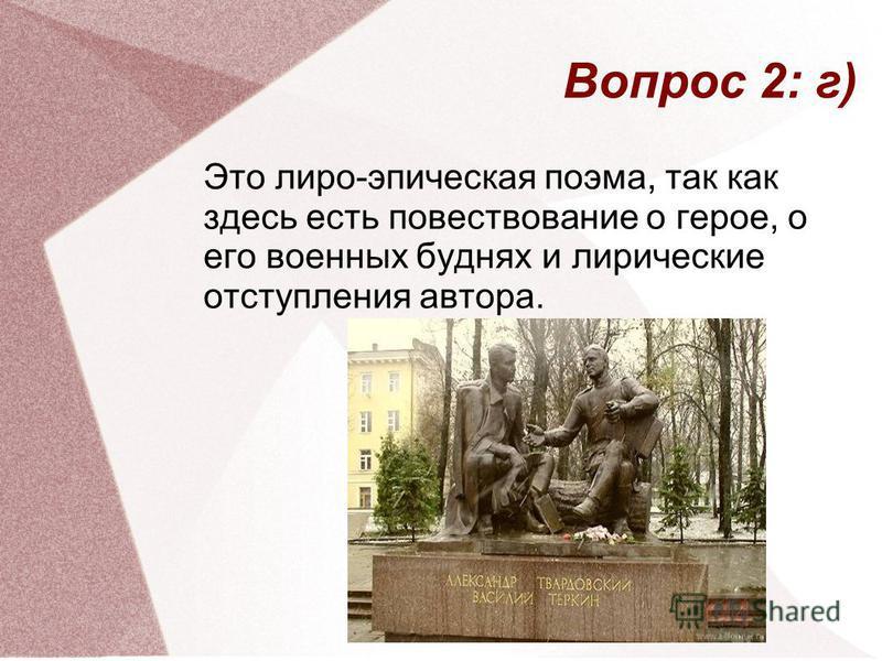 Вопрос 2: г) Это лиро-эпическая поэма, так как здесь есть повествование о герое, о его военных буднях и лирические отступления автора.